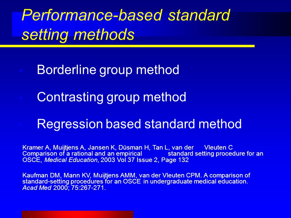 Performance-based standard setting methods Borderline group method Contrasting group method Regression based standard method Kramer A, Muijtjens A, Jansen K, Düsman H, Tan L, van der Vleuten C Comparison of a rational and an empirical standard setting procedure for an OSCE, Medical Education, 2003 Vol 37 Issue 2, Page 132 Kaufman DM, Mann KV, Muijtjens AMM, van der Vleuten CPM.