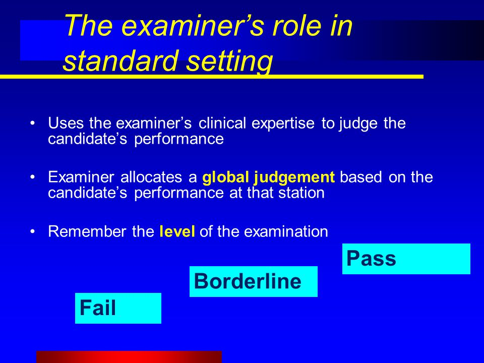 The examiner's role in standard setting Uses the examiner's clinical expertise to judge the candidate's performance Examiner allocates a global judgement based on the candidate's performance at that station Remember the level of the examination Pass Borderline Fail