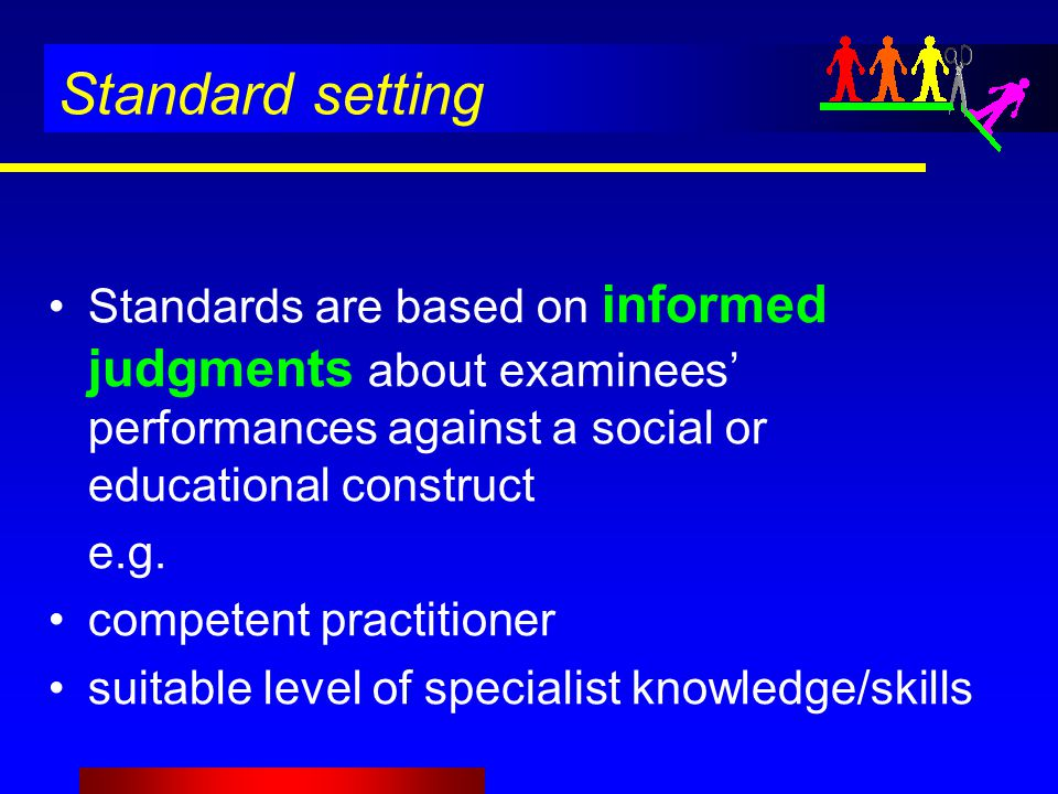 Standard setting Standards are based on informed judgments about examinees' performances against a social or educational construct e.g.