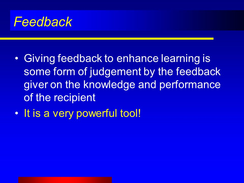 Feedback Giving feedback to enhance learning is some form of judgement by the feedback giver on the knowledge and performance of the recipient It is a very powerful tool!