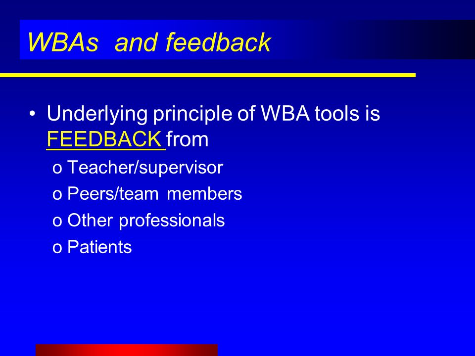 WBAs and feedback Underlying principle of WBA tools is FEEDBACK from oTeacher/supervisor oPeers/team members oOther professionals oPatients