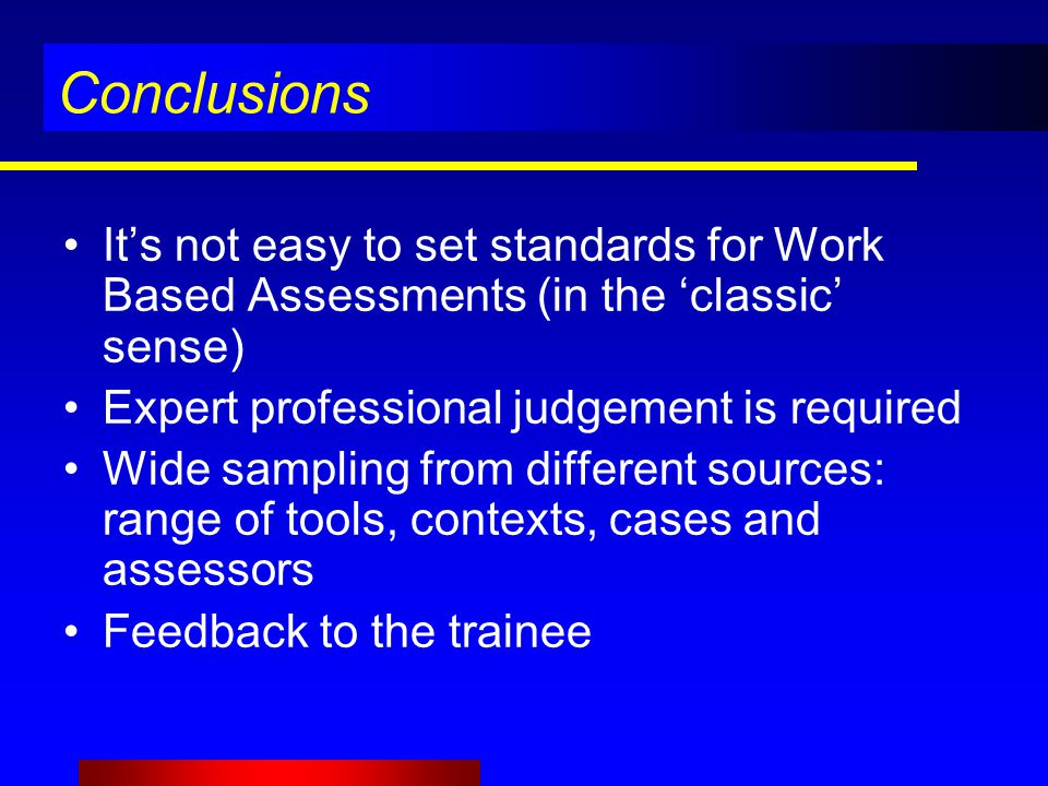 Conclusions It's not easy to set standards for Work Based Assessments (in the 'classic' sense) Expert professional judgement is required Wide sampling from different sources: range of tools, contexts, cases and assessors Feedback to the trainee