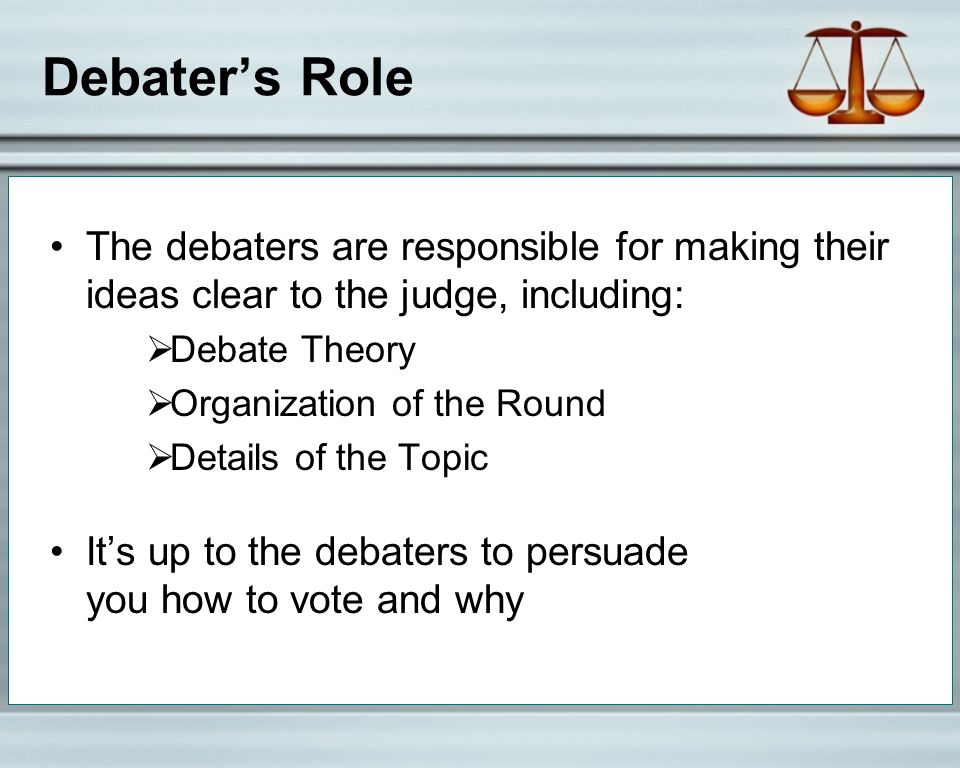 Debater's Role The debaters are responsible for making their ideas clear to the judge, including:  Debate Theory  Organization of the Round  Details of the Topic It's up to the debaters to persuade you how to vote and why