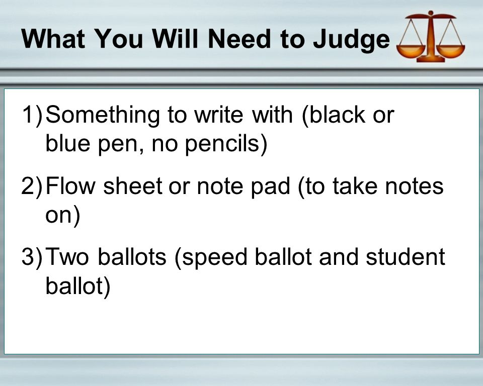 What You Will Need to Judge 1)Something to write with (black or blue pen, no pencils) 2)Flow sheet or note pad (to take notes on) 3)Two ballots (speed