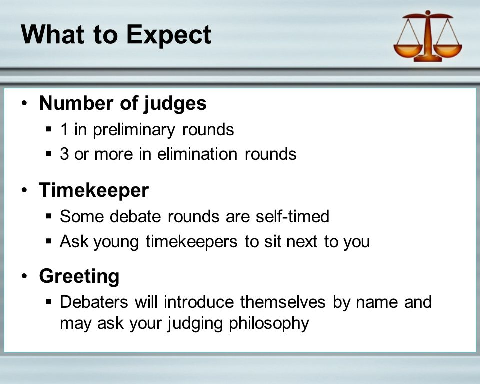 What to Expect Number of judges  1 in preliminary rounds  3 or more in elimination rounds Timekeeper  Some debate rounds are self-timed  Ask young timekeepers to sit next to you Greeting  Debaters will introduce themselves by name and may ask your judging philosophy