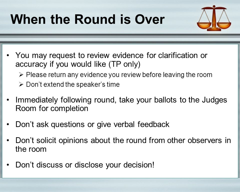 When the Round is Over You may request to review evidence for clarification or accuracy if you would like (TP only)  Please return any evidence you review before leaving the room  Don't extend the speaker's time Immediately following round, take your ballots to the Judges Room for completion Don't ask questions or give verbal feedback Don't solicit opinions about the round from other observers in the room Don't discuss or disclose your decision!