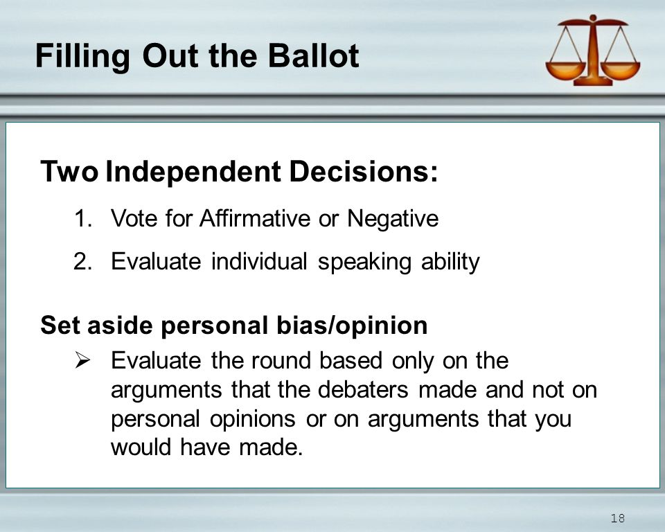 Filling Out the Ballot 18 Two Independent Decisions: 1.Vote for Affirmative or Negative 2.Evaluate individual speaking ability Set aside personal bias