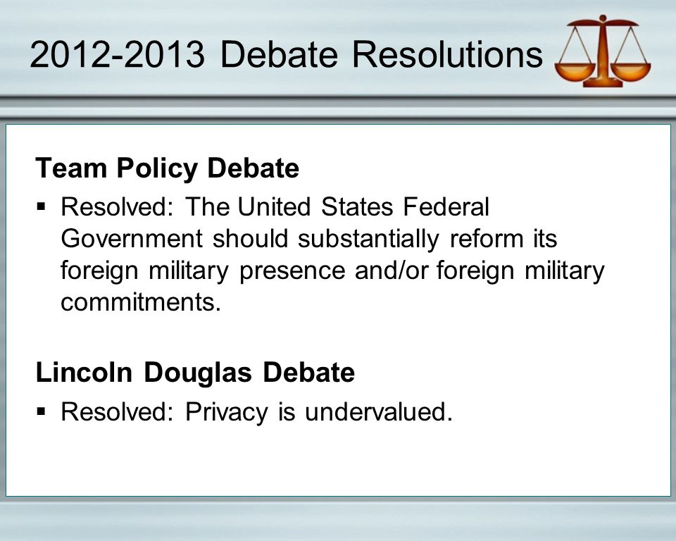 2012-2013 Debate Resolutions Team Policy Debate  Resolved: The United States Federal Government should substantially reform its foreign military pres