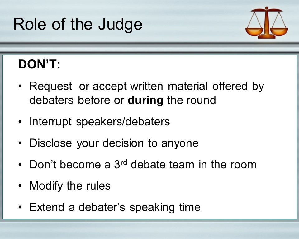 Role of the Judge DON'T: Request or accept written material offered by debaters before or during the round Interrupt speakers/debaters Disclose your decision to anyone Don't become a 3 rd debate team in the room Modify the rules Extend a debater's speaking time