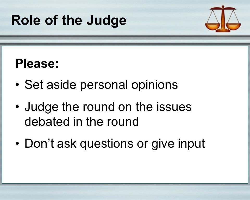 Role of the Judge Please: Set aside personal opinions Judge the round on the issues debated in the round Don't ask questions or give input