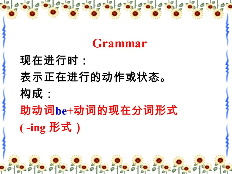 Grammar 现在进行时: 表示正在进行的动作或状态。 构成: 助动词 be+ 动词的现在分词形式 ( -ing 形式)
