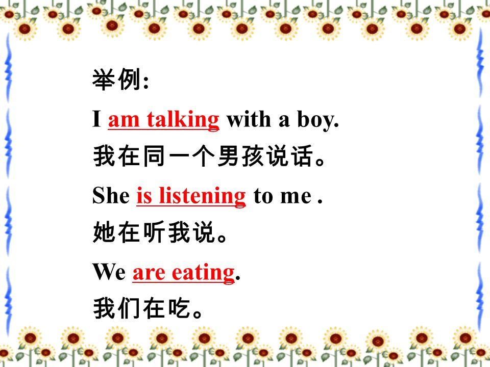 举例 : I am talking with a boy. 我在同一个男孩说话。 She is listening to me. 她在听我说。 We are eating. 我们在吃。