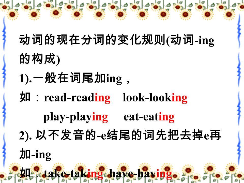 动词的现在分词的变化规则 ( 动词 -ing 的构成 ) 1).