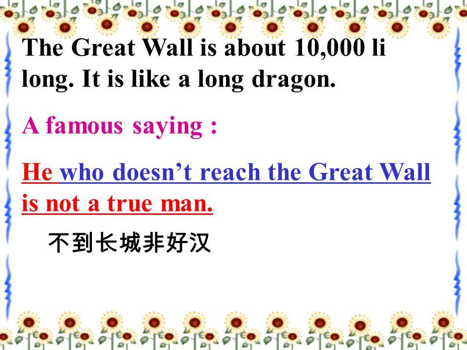 The Great Wall is about 10,000 li long. It is like a long dragon.