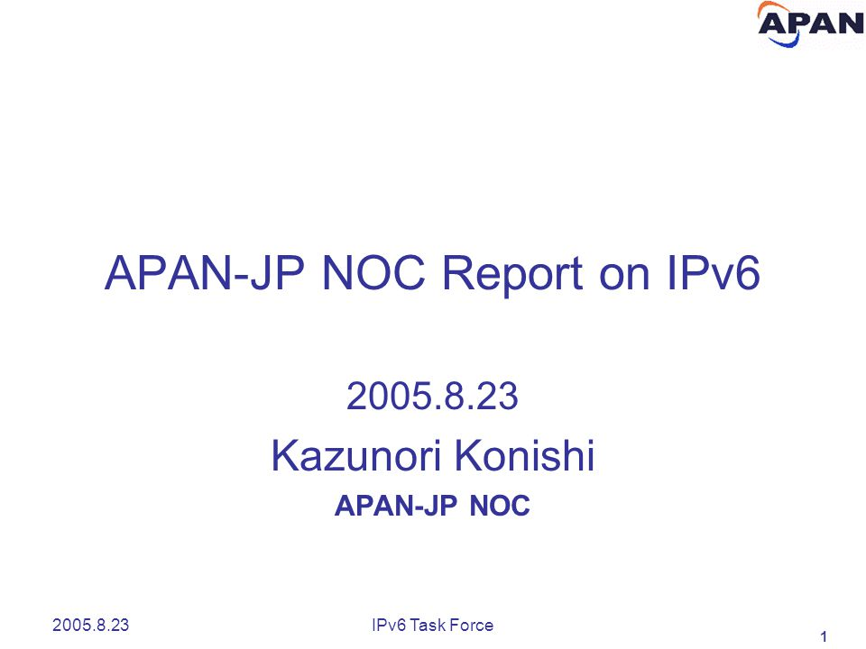 1 2005.8.23IPv6 Task Force APAN-JP NOC Report on IPv6 2005.8.23 Kazunori Konishi APAN-JP NOC