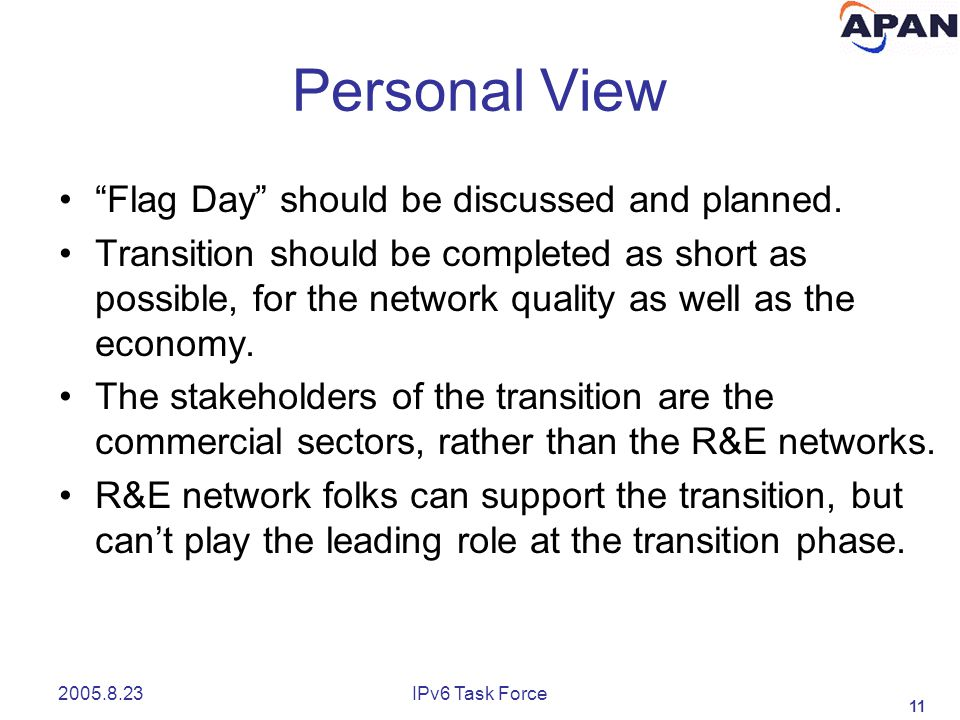 "11 2005.8.23IPv6 Task Force Personal View ""Flag Day"" should be discussed and planned. Transition should be completed as short as possible, for the net"
