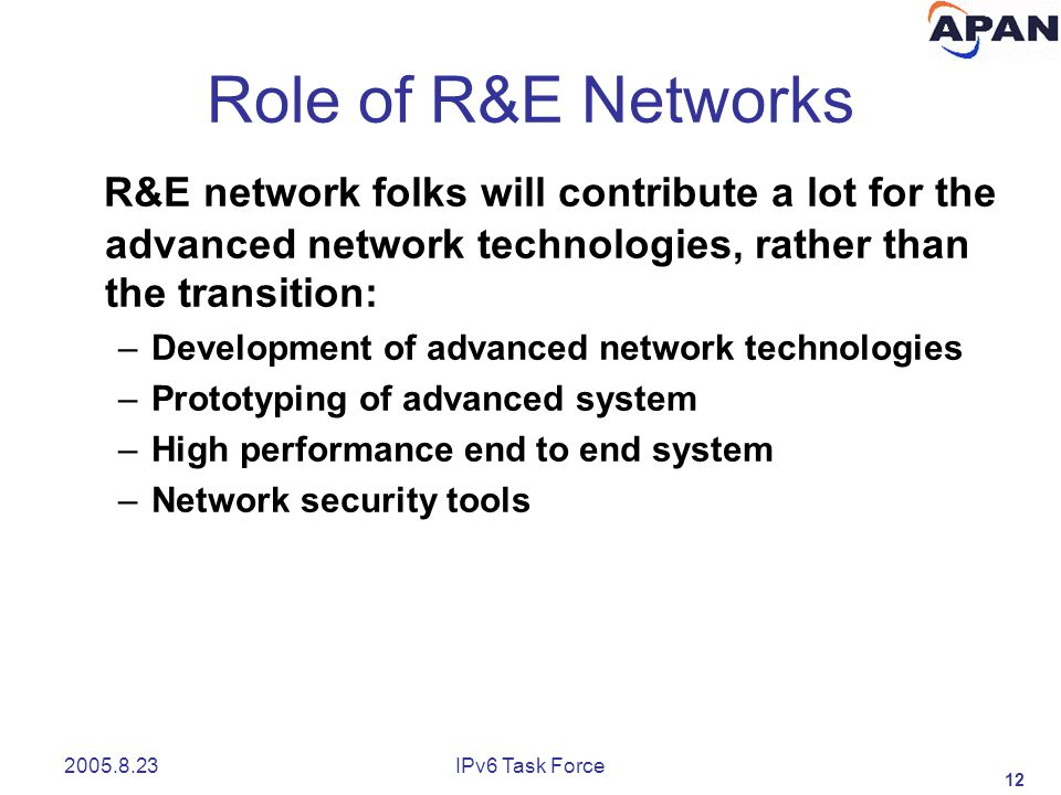 12 2005.8.23IPv6 Task Force Role of R&E Networks R&E network folks will contribute a lot for the advanced network technologies, rather than the transition: –Development of advanced network technologies –Prototyping of advanced system –High performance end to end system –Network security tools