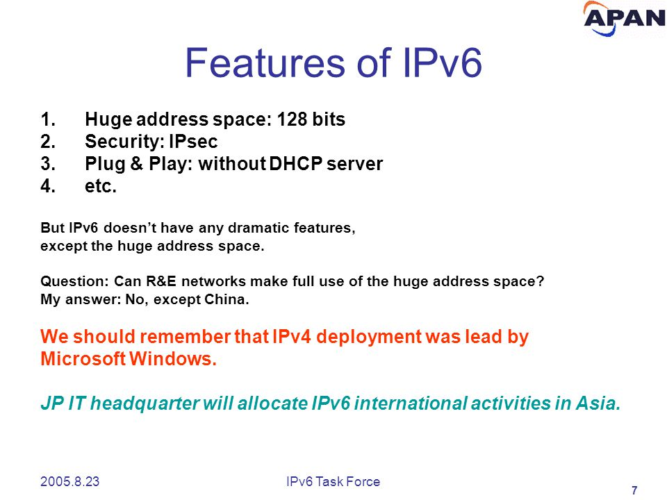 7 2005.8.23IPv6 Task Force Features of IPv6 1.Huge address space: 128 bits 2.Security: IPsec 3.Plug & Play: without DHCP server 4.etc.