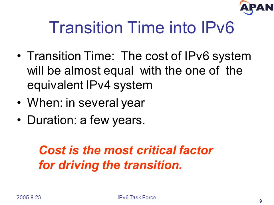 9 2005.8.23IPv6 Task Force Transition Time into IPv6 Transition Time: The cost of IPv6 system will be almost equal with the one of the equivalent IPv4 system When: in several year Duration: a few years.