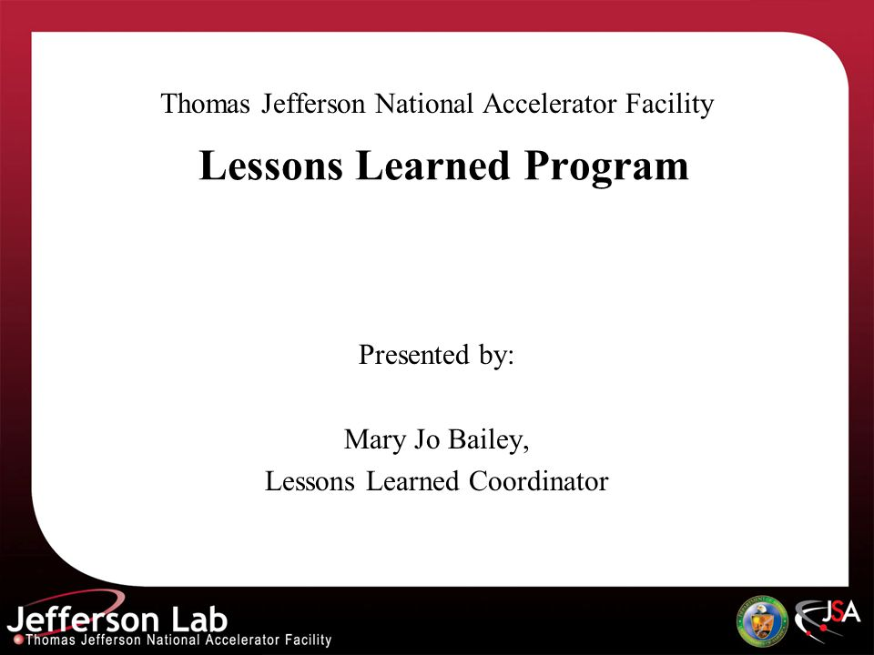 Lessons Learned Program Thomas Jefferson National Accelerator Facility Presented by: Mary Jo Bailey, Lessons Learned Coordinator