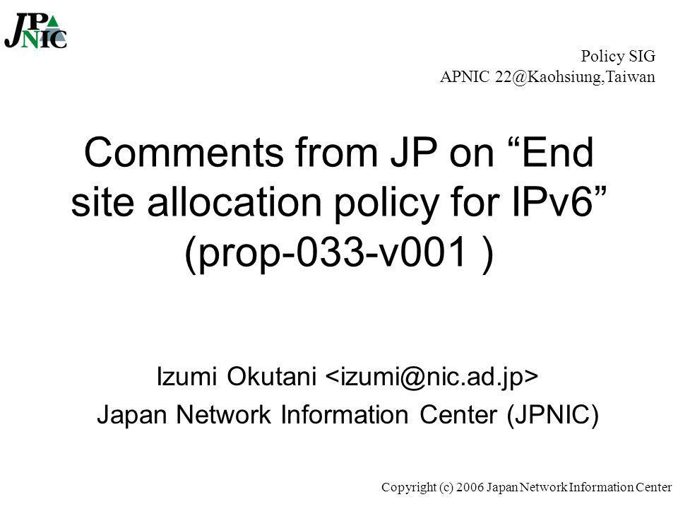 "Copyright (c) 2006 Japan Network Information Center Comments from JP on ""End site allocation policy for IPv6"" (prop-033-v001 ) Izumi Okutani Japan Net"