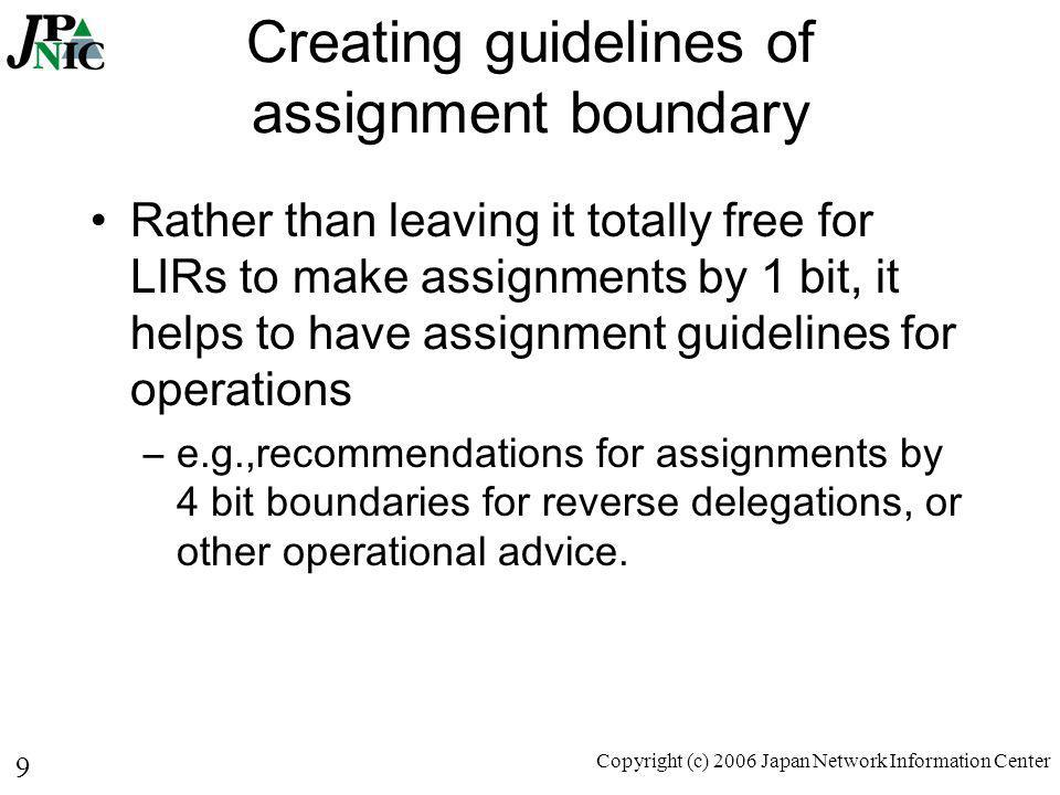 9 Copyright (c) 2006 Japan Network Information Center Creating guidelines of assignment boundary Rather than leaving it totally free for LIRs to make