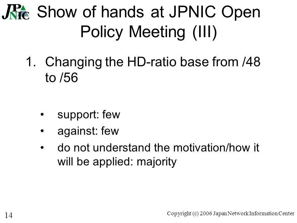 14 Copyright (c) 2006 Japan Network Information Center Show of hands at JPNIC Open Policy Meeting (III) 1.Changing the HD-ratio base from /48 to /56 support: few against: few do not understand the motivation/how it will be applied: majority