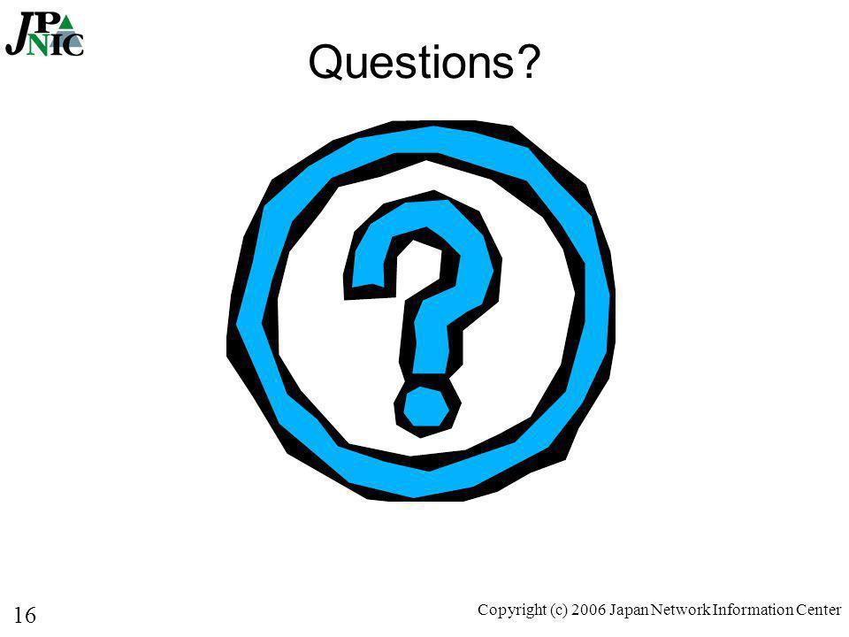 16 Copyright (c) 2006 Japan Network Information Center Questions