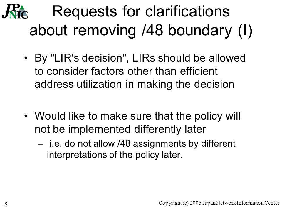 5 Copyright (c) 2006 Japan Network Information Center Requests for clarifications about removing /48 boundary (I) By LIR s decision , LIRs should be allowed to consider factors other than efficient address utilization in making the decision Would like to make sure that the policy will not be implemented differently later – i.e, do not allow /48 assignments by different interpretations of the policy later.