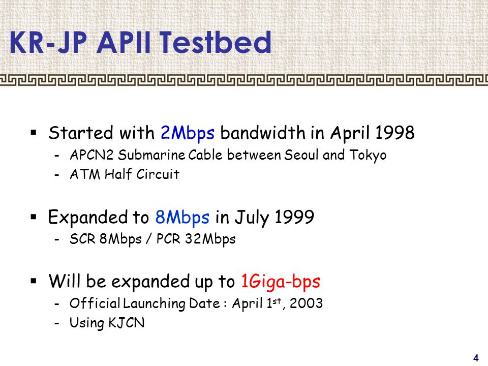 4 KR-JP APII Testbed  Started with 2Mbps bandwidth in April 1998 -APCN2 Submarine Cable between Seoul and Tokyo -ATM Half Circuit  Expanded to 8Mbps in July 1999 -SCR 8Mbps / PCR 32Mbps  Will be expanded up to 1Giga-bps -Official Launching Date : April 1 st, 2003 -Using KJCN