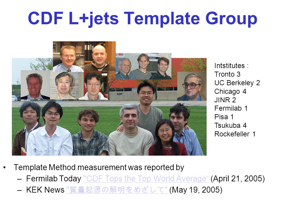 CDF L+jets Template Group Template Method measurement was reported by –Fermilab Today CDF Tops the Top World Average (April 21, 2005) CDF Tops the Top World Average –KEK News 質量起源の解明をめざして (May 19, 2005) 質量起源の解明をめざして Intstitutes : Tronto 3 UC Berkeley 2 Chicago 4 JINR 2 Fermilab 1 Pisa 1 Tsukuba 4 Rockefeller 1