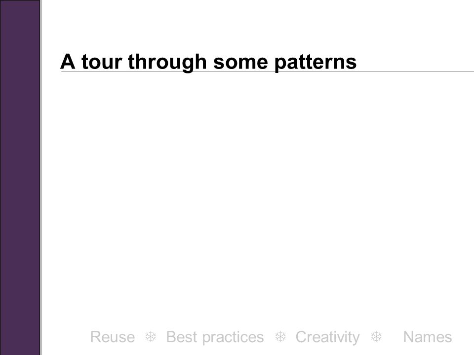 A tour through some patterns Reuse  Best practices  Creativity  Names