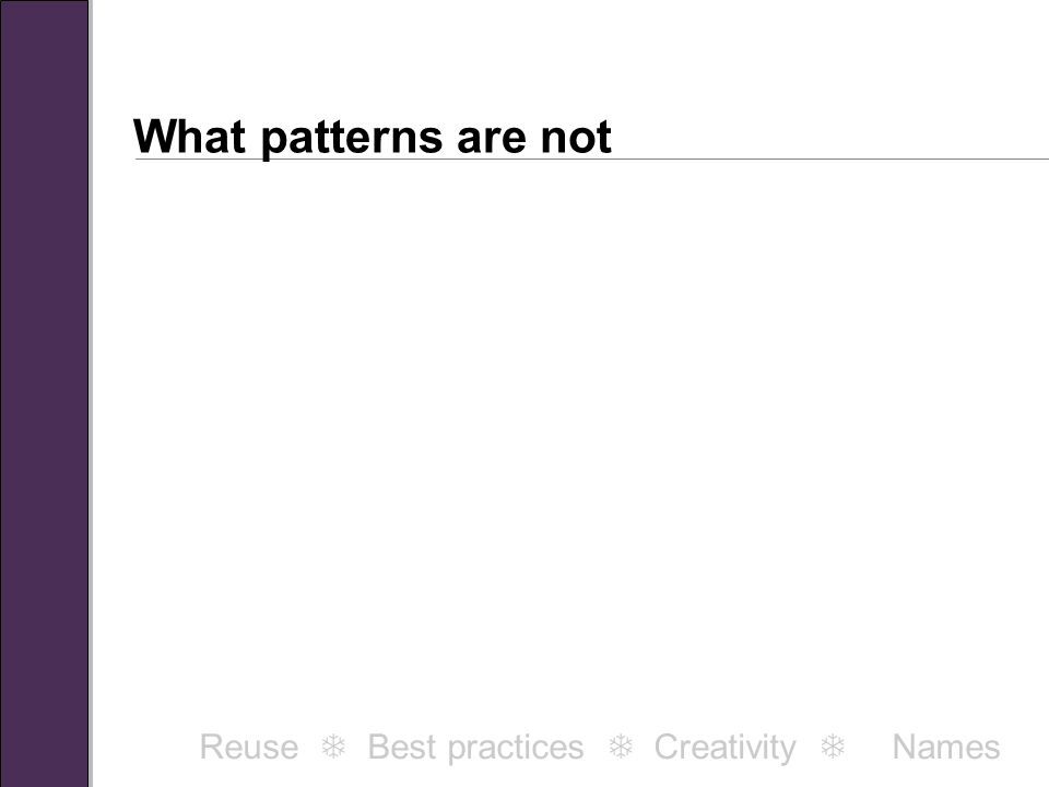 What patterns are not Patterns are not principles. Reuse  Best practices  Creativity  Names