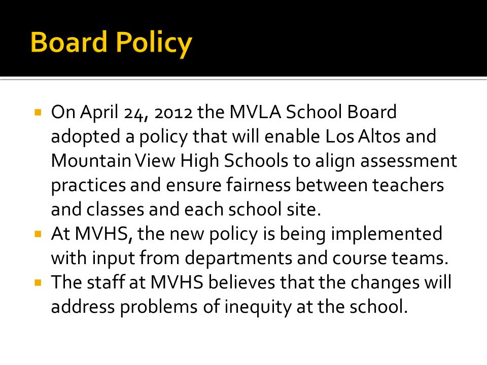  On April 24, 2012 the MVLA School Board adopted a policy that will enable Los Altos and Mountain View High Schools to align assessment practices and ensure fairness between teachers and classes and each school site.
