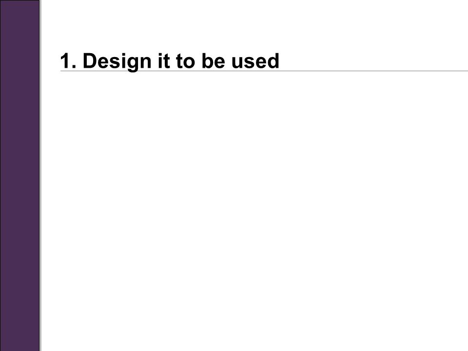 1. Design it to be used