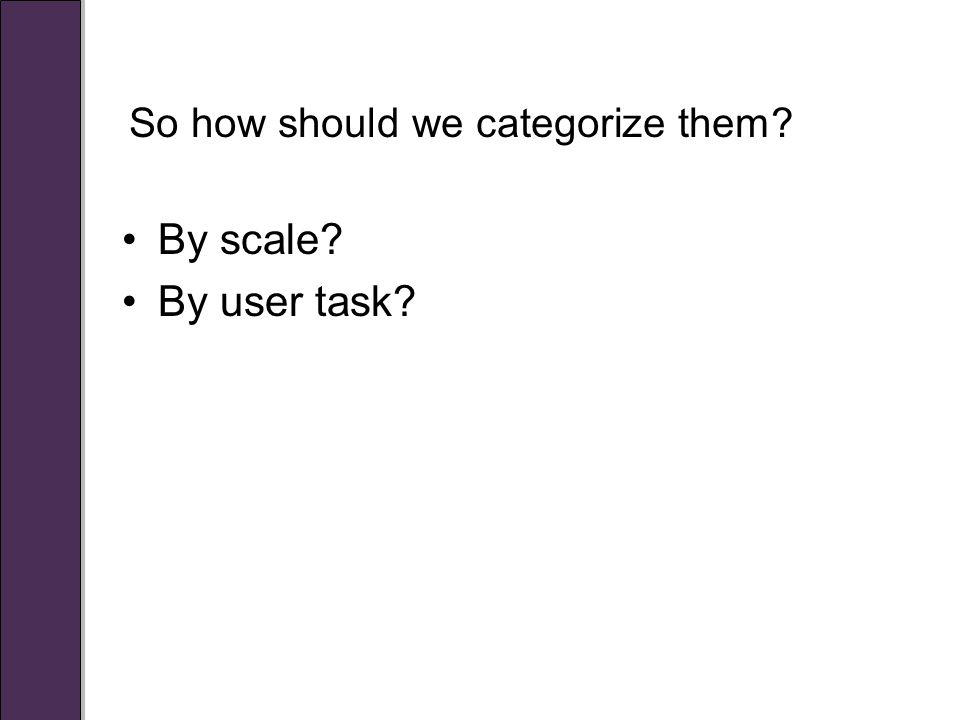 So how should we categorize them By scale By user task