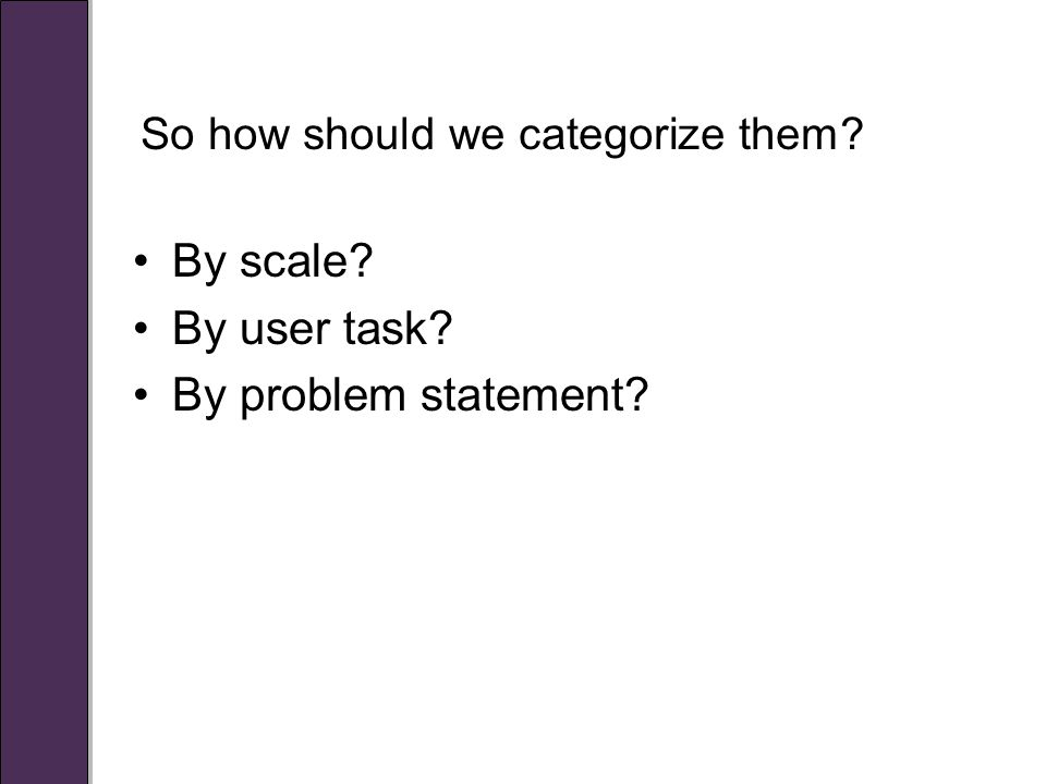 So how should we categorize them By scale By user task By problem statement