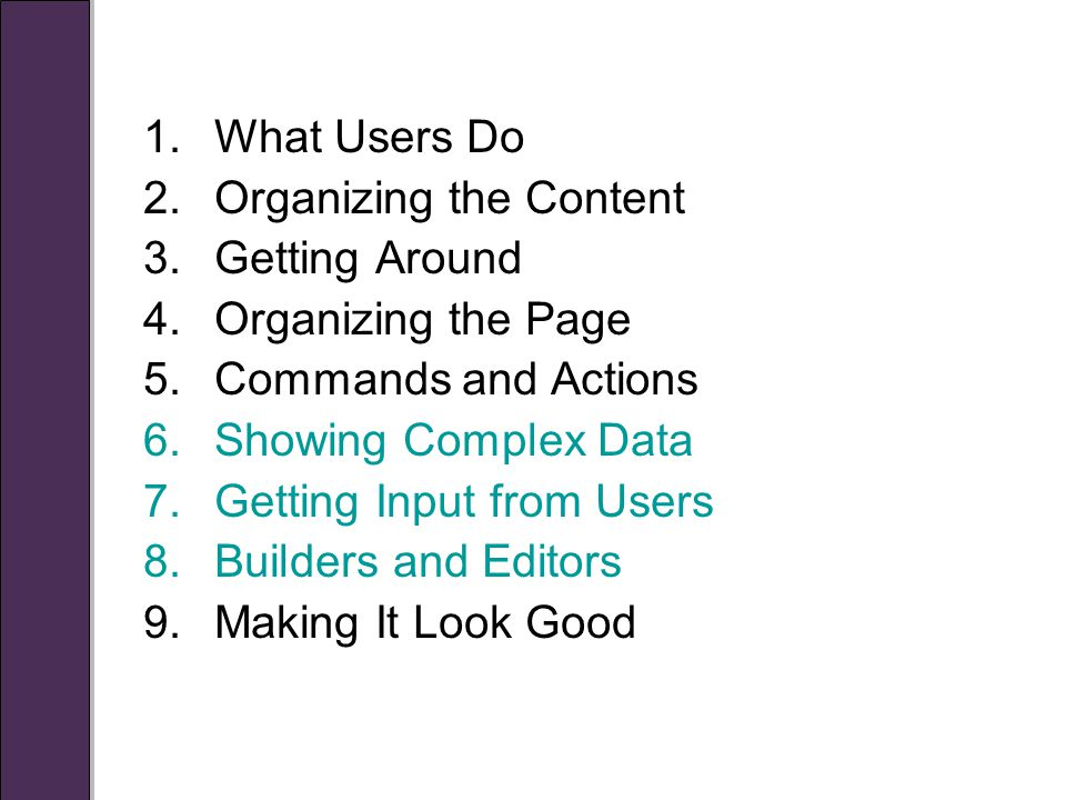 1.What Users Do 2.Organizing the Content 3.Getting Around 4.Organizing the Page 5.Commands and Actions 6.Showing Complex Data 7.Getting Input from Users 8.Builders and Editors 9.Making It Look Good