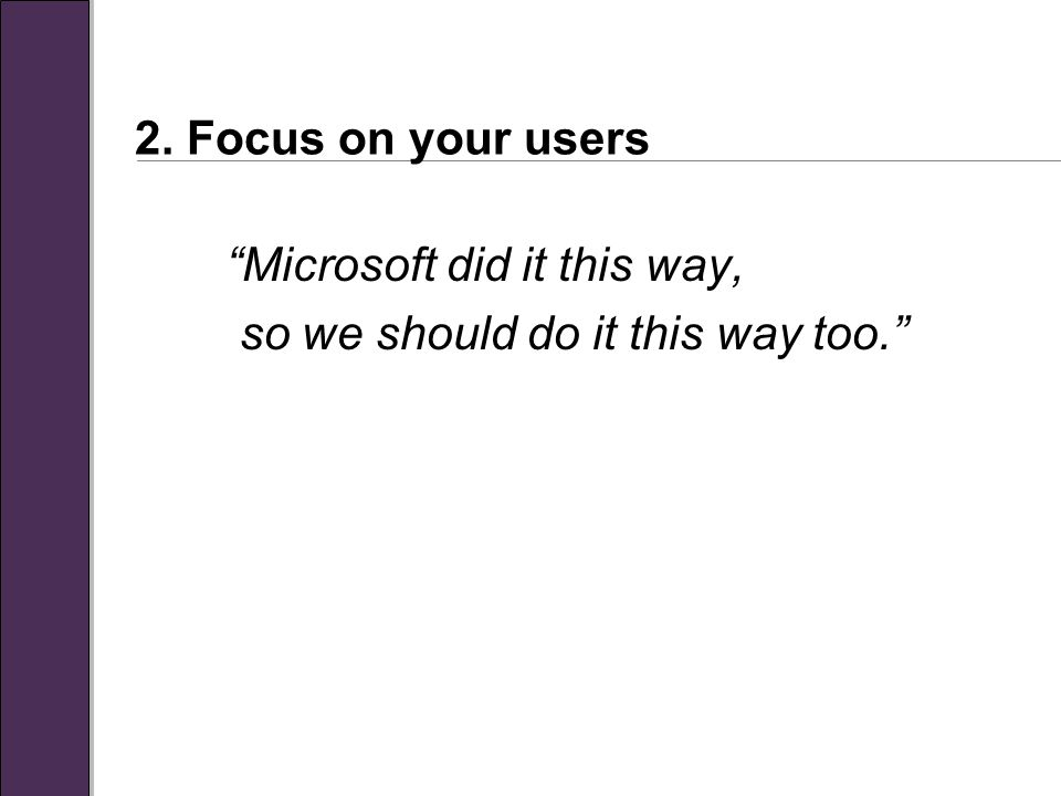 2. Focus on your users Microsoft did it this way, so we should do it this way too.