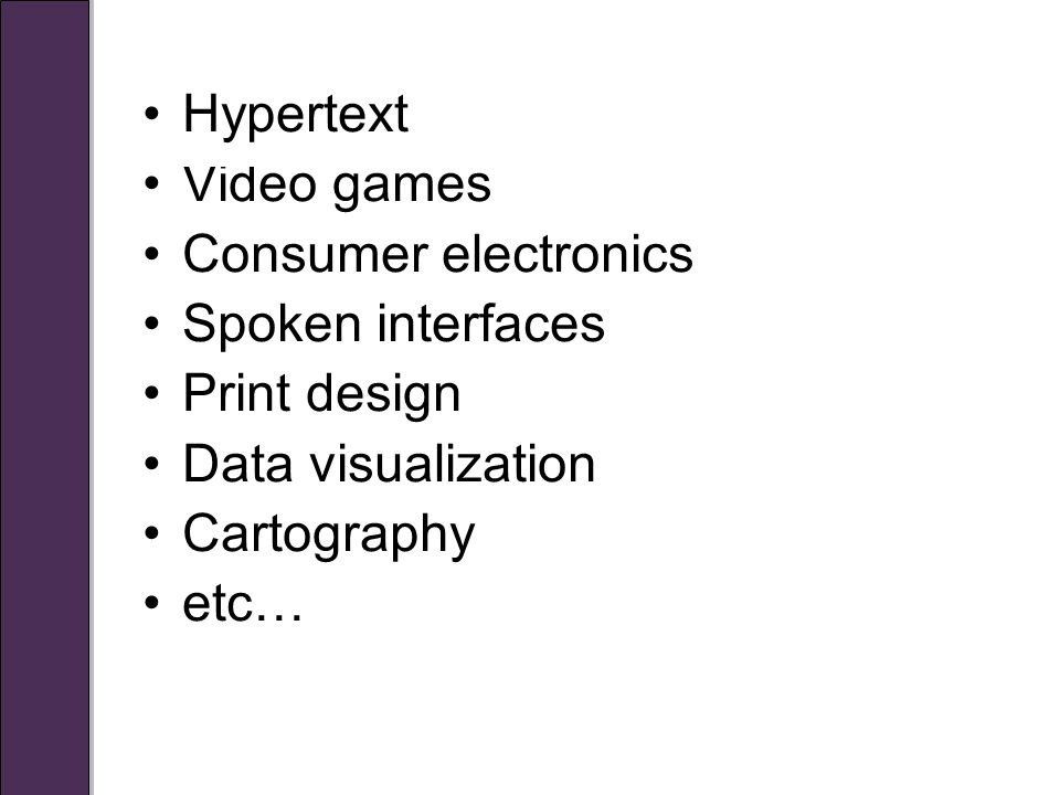 Hypertext Video games Consumer electronics Spoken interfaces Print design Data visualization Cartography etc…