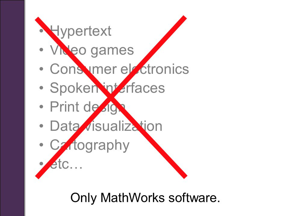 Hypertext Video games Consumer electronics Spoken interfaces Print design Data visualization Cartography etc… Only MathWorks software.