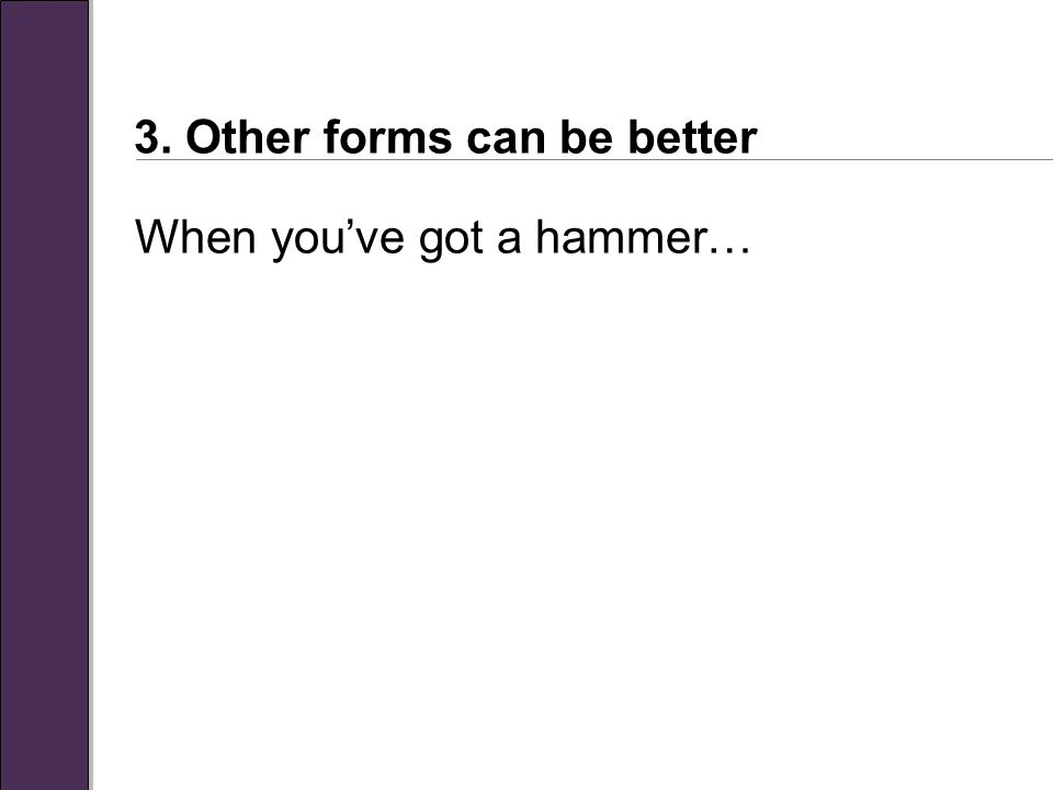 3. Other forms can be better When you've got a hammer…