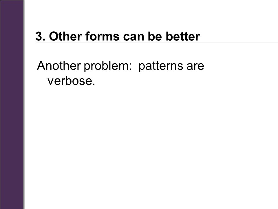 3. Other forms can be better Another problem: patterns are verbose.