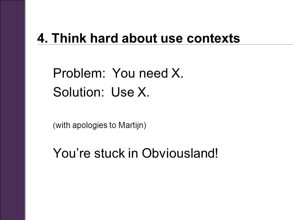 4. Think hard about use contexts Problem: You need X.