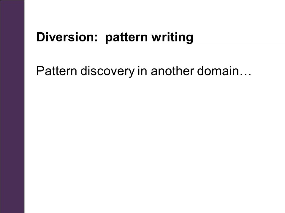 Diversion: pattern writing Pattern discovery in another domain…