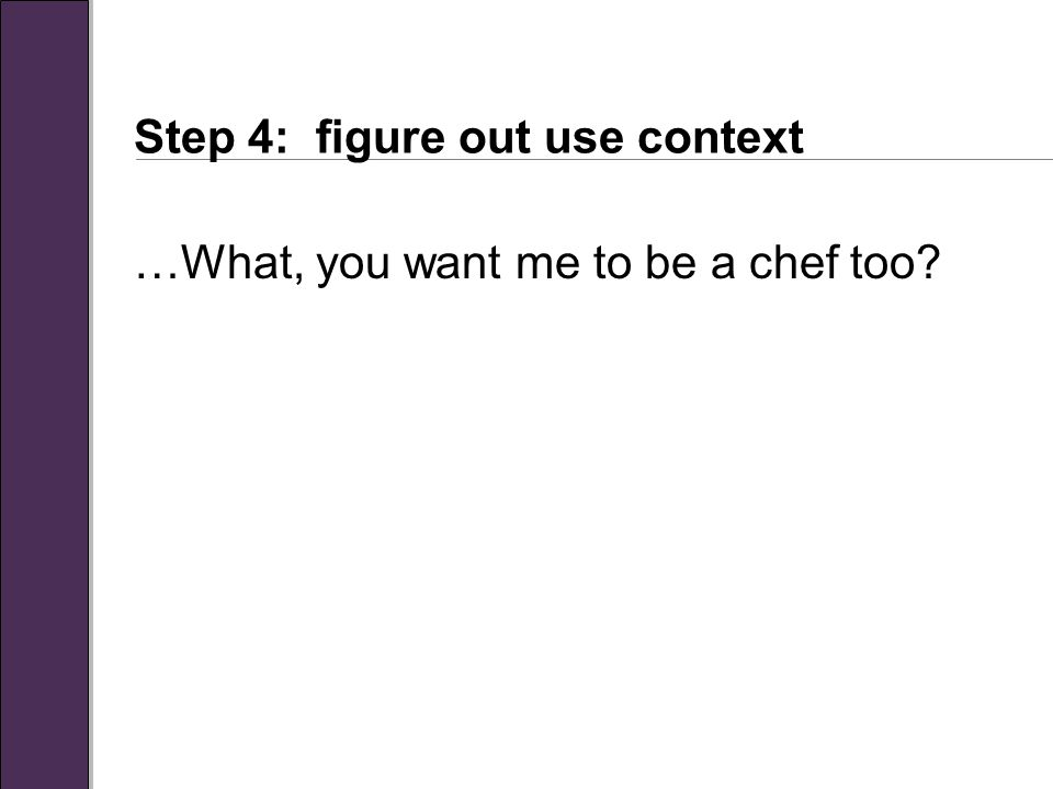 Step 4: figure out use context …What, you want me to be a chef too