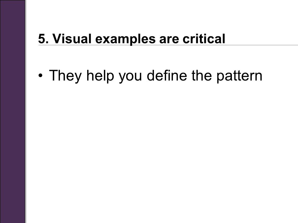 5. Visual examples are critical They help you define the pattern