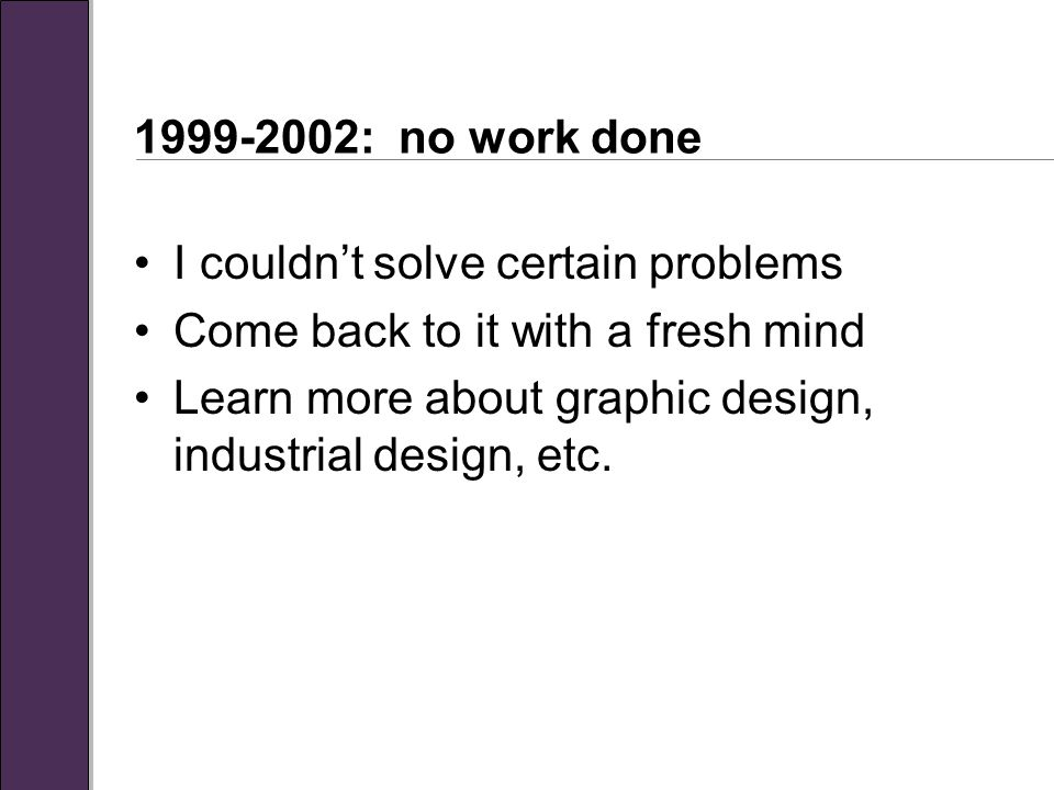 1999-2002: no work done I couldn't solve certain problems Come back to it with a fresh mind Learn more about graphic design, industrial design, etc.