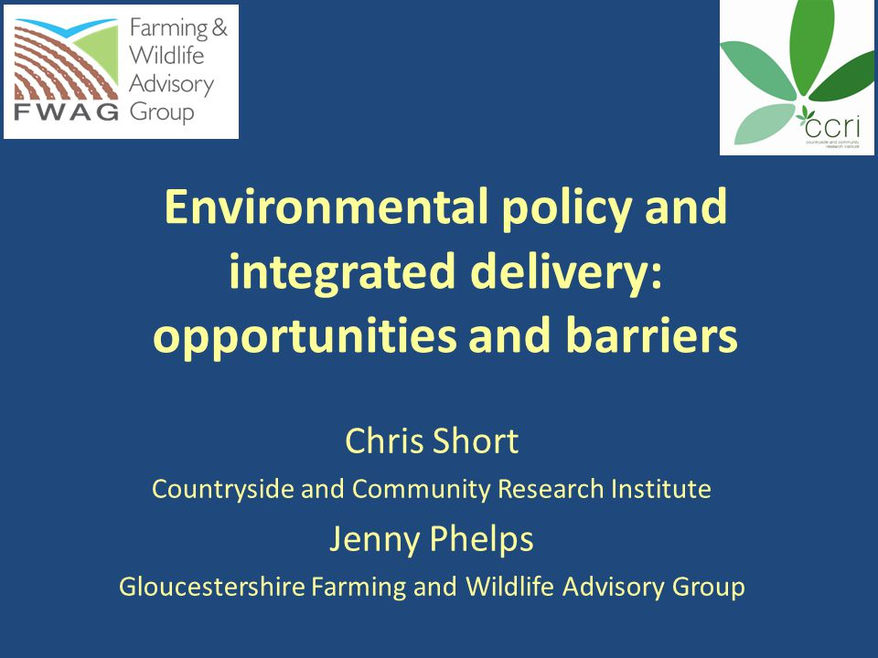 Environmental policy and integrated delivery: opportunities and barriers Chris Short Countryside and Community Research Institute Jenny Phelps Gloucestershire Farming and Wildlife Advisory Group