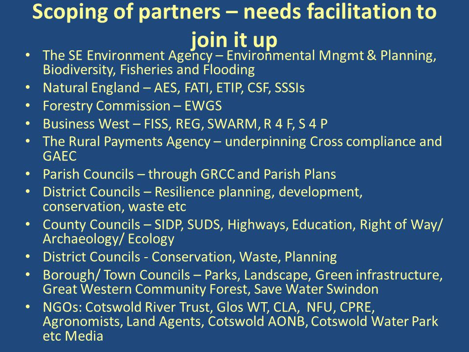Scoping of partners – needs facilitation to join it up The SE Environment Agency – Environmental Mngmt & Planning, Biodiversity, Fisheries and Flooding Natural England – AES, FATI, ETIP, CSF, SSSIs Forestry Commission – EWGS Business West – FISS, REG, SWARM, R 4 F, S 4 P The Rural Payments Agency – underpinning Cross compliance and GAEC Parish Councils – through GRCC and Parish Plans District Councils – Resilience planning, development, conservation, waste etc County Councils – SIDP, SUDS, Highways, Education, Right of Way/ Archaeology/ Ecology District Councils - Conservation, Waste, Planning Borough/ Town Councils – Parks, Landscape, Green infrastructure, Great Western Community Forest, Save Water Swindon NGOs: Cotswold River Trust, Glos WT, CLA, NFU, CPRE, Agronomists, Land Agents, Cotswold AONB, Cotswold Water Park etc Media